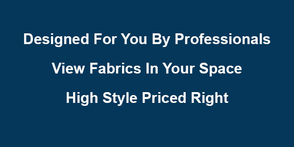 Designed For you By professionals • View Fabrics In Your Space • High style priced right